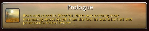 Prologue: Born and raised in Westfall, there was nothing more interesting about Seryth than the face he was a half-elf and possessed a rotten temper...
