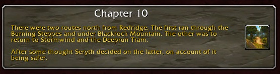 Chapter 10: There were two routes north from Redridge. The first ran through the Burning Steppes and under Blackrock Mountain. The other was to return to Stormwind and the Deeprun Tram. After some thought, Seryth decided on the latter, on account of it being safer.