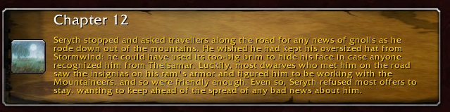 Chapter 12: Seryth stopped and asked travelers along the road for any news of gnolls as he rode down out of the mountains. He wished he had kept his oversized hat from Stormwind: he could have used its too-big brim to hide his face in case anyone saw the insignias on his ram's armor and figured him to be working with the Mountaineers, and so were friendly enough. Even so, Seryth refused most offers to stay, wanting to keep ahead of the spread of any bad news about him.