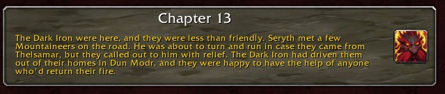 Chapter 13: The Dark Iron were here, and they were less than friendly. Seryth met a few Mountaineers on the road. He was about to turn and run in case they came from Thelsamar, but they called out to him with relief. The Dark Iron had driven them out of their homes in Dun Modr, and they were happy to have the help of anyone who'd return their fire.