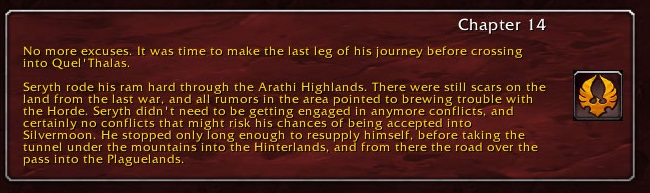 Chapter 14: No more excuses. It was time to make the last leg of his journey before crossing into Quel'Thalas. Seryth rode his ram hard through the Arathi Highlands. There were still scars on the land from the last war, and all rumors in the area pointed to brewing trouble with the Horde. Seryth didn't need to be getting engaged in anymore conflicts, and certainly no conflicts that might risk his chances of being accepted into Silvermoon. He stopped only long enough to resupply himself, before taking the tunnel under the mountains into the Hinterlands, and from there, the road over the pass into the Plaguelands.