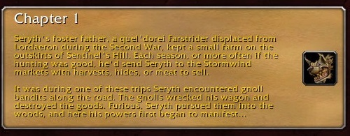 Chapter 1: Seryth's foster father, a quel'dorei Farstrider displaced from Lordaeron during the Second War, kept a small farm on the outskirts of Sentinel's Hill. Each season, or more often if the hunting was good, he'd send Seryth to the Stormwind markets with harvests, hides, or meat to sell. It was during one of these trips Seryth encountered gnoll bandits along the road. The gnolls wrecked his wagon and destroyed the goods. Furious, Seryth pursued them into the woods, and here his powers first began to manifest.