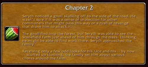 Chapter 2: Seryth noticed a gnoll skulking off to the side of the road. He wasn't sure if it was a sense of protection for other commoners that might pass this way or a rush of revenge that drove him to attack it. The gnoll fled into the forest, but Seryth was able to see the Stonefield Farm just ahead of him through the trees. Thinking he might be able to find work there, Seryth approached the family. Receiving only a few odd looks for his race and his -- by now -- scuffed up clothing, the family set him about various chores around the farm.
