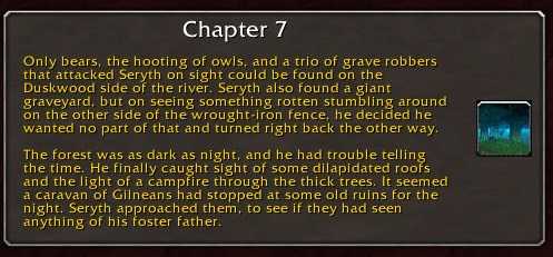 Chapter 7: Only bears, the hooting of owls, and a trio of grave robbers that attacked Seryth on sight could be found on the Duskwood side of the river. Seryth also found a giant graveyard, but on seeing something rotten stumbling around on the other side of the wrought-iron fence, he decided he wanted no part of that and turned right back the other way. The forest was as dark as night, and he had trouble telling the time. He finally caught sight of some dilapidated roofs and the light of a campfire through the thick trees. It seemed a caravan of Gilneans had stopped at some old ruins for the night. Seryth approached them, to see if they had seen anything of his foster father.