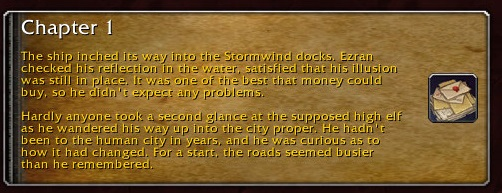 Chapter 1: The ship inched its way into the Stormwind docks. Ezran checked his reflection in the water, satisfied that his illusion was still in place. It was one of the best that money could buy, so he didn't expect any problems. Hardly anyone took a second glance at the supposed high elf as he wandered his way up into the city proper. He hadn't been to the human city in years, and he was curious as to how it had changed. For a start, the roads seemed busier than he remembered.