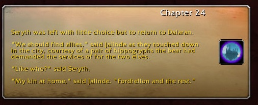 """Chapter 24: Seryth was left with little choice but to return to Dalaran. """"We should find allies,"""" said Jalinde as they touched down in the city, courtesy of a pair of hippogryphs the bear had demanded the services of for the two elves. """"Like who?"""" said Seryth. """"My kin at home,"""" said Jalinde. """"Fordrellon and the rest."""""""