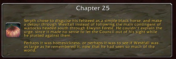 Chapter 25: Seryth chose to disguise his felsteed as a simple black horse and make a detour through Westfall instead of following the main contingent of warlocks headed south through Elwynn Forest. He couldn't explain the urge, since it made no sense to let the Council out of his sight while he plotted against them. Perhaps it was homesickness, or perhaps it was to see if Westfall was as large as he remembered it, now that he had seen so much of the world.