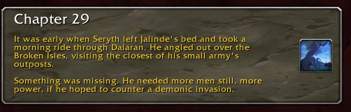 Chapter 29: It was early when Seryth left Jalinde's bed and took a morning ride through Dalaran. He angle out over the Broken Isles, visiting the closest of his small army's outposts. Something was missing. He needed more men still, more power, if he hoped to counter a demonic invasion.