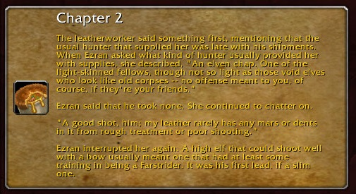 """Chapter 2: The leatherworker said something first, mentioning that the usual hunter that supplied her was late with his shipments. When Ezran asked what kind of hunter usually provided her with supplies, she described, """"An elven chap. One of the light-skinned fellows, though not so light as those void elves who look like old corpses -- no offense meant to you, of course, if they're your friends."""" Ezran said he took none. She continued to chatter on. """"A good shot, him: my leather rarely has any mars or dents in it from rough treatment or poor shooting."""" Ezran interrupted her again. A high elf that could shoot well with a bow usually meant one that had at least some training in being a Farstrider. It was his first lead, if a slim one."""
