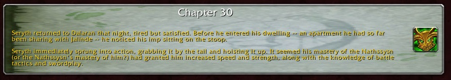 Chapter 30: Seryth returned to Dalaran that night, tired but satisfied. Before he entered his dwelling -- an apartment he had so far been sharing with Jalinde -- he noticed his imp sitting on the stoop. Seryth immediately sprung into action, grabbing it by the tail and hoisting it up It seemed his mastery of the Nathssysn (or the Nathssysn's master of him?) had granted him increased speed and strength, along with the knowledge of battle tactics and swordplay.