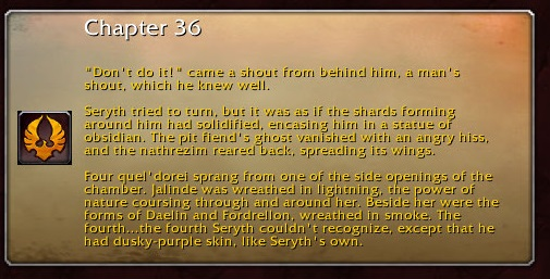 """Chapter 36: """"Don't do it!"""" came a shout from behind him, a man's shout, which he knew well. Seryth tried to turn, but it was as if the shards forming around him had solidified, encasing him in a statue of obsidian. The pit fiend's ghost vanished with an angry hiss, and the nathrezim reared back, spreading its wings. Four quel'dorei sprang from one of the side openings of the chamber. Jalinde was wreathed in lightning, the power of nature coursing through and around her. Beside her were the forms of Daelin and Fordrellon, wreathed in smoke. The fourth...the fourth Seryth couldn't recognize, except that he had dusky-purple skin, like Seryth's own."""