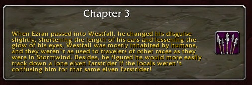 Chapter 3: When Ezran passed into Westfall, he changed his disguise slightly, shortening the length of his ears and lessening the glow of his eyes. Westfall was mostly inhabited by humans, and they weren't as used to travelers of other races as they were in Stormwind. Besides, he figured he would more easily track down a lone elven Farstrider if the locals weren't confusing him for that same elven Farstrider!