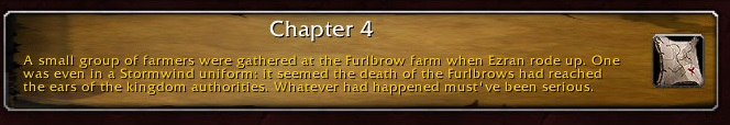 Chapter 4: A small group of farmers were gathered at the Furlbrow farm when Ezran rode up. One was even in a Stormwind uniform: it seemed the death of the Furlbrows had reached the ears of the kingdom authorities. Whatever had happened must've been serious.
