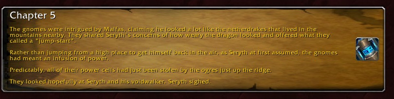 """Chapter 5: The gnomes were intrigued by Malfas, claiming he looked a lot like the netherdrakes that lived in the mountains nearby. They shared Seryth's concerns of how weary the dragon looked and offered what they called a """"jump-start"""". Rather than jumping from a high place to get himself back in the air, as Seryth first assumed, the gnomes had meant an infusion of power. Predictably, all of their power cells had just been stolen by the ogres just up the ridge. They looked hopefully at Seryth and his voidwalker. Seryth sighed."""