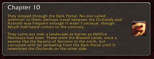 Chapter 10: They slipped through the Dark Portal. No one called attention to them; perhaps travel between the Outlands and Azeroth was frequent enough it wasn't unusual, though Seryth had heard rumors to the contrary. They came out over a landscape as barren as Hellfire Peninsula had been. These were the Blasted Lands, once a swamp like the Swamp of Sorrows to the north, but corrupted with fel spreading from the Dark Portal until it resembled the Outlands on the other side.