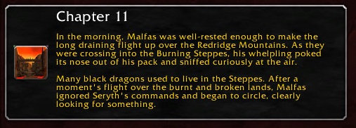 Chapter 11: In the morning, Malfas was well-rested enough to make the long draining flight up over the Redridge Mountains. As they were crossing into the Burning Steppes, his whelpling poked its nose out of his pack and sniffed curiously at the air. Many black dragons used to live in the Steppes. After a moment's flight over the burnt and broken lands, Malfas ignored Seryth's commands and began to circle, clearly looking for something.