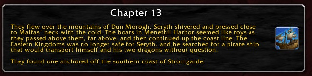Chapter 13: They flew over the mountains of Dun Morogh. Seryth shivered and pressed close to Malfas' neck with the cold. The boats in Menethil Harbor seemed like toys as they passed above them, far above, and then continued up the coast line. The Eastern kingdoms was no longer safe for Seryth, and he searched for a pirate ship that would transport himself and his two dragons without question. They found one anchored off the southern coast of Stromgarde.