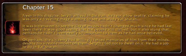 Chapter 15: Fresh in his disguise, Seryth arrived in Dalaran. He kept a low profile, claiming he was only a traveling mage wanting to see and study Val'sharah. It was bittersweet to see the city of mages hadn't changed much since he had last been there. It was good seeing that the people still thrived, but it also stung that perhaps he hadn't been nearly so important to them as he had once believed. Or perhaps, the citizenry had willingly forced memories of him from their minds, despite his sizeable impact on them. Seryth tried not to dwell on it. He had a job to do in Val'sharah.