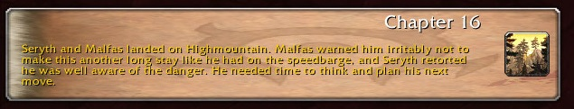 Chapter 16: Seryth and Malfas landed on Highmountain. Malfas warned him irritably not to make this another long stay like he had on the speedbarge, and Sirith retorted he was well aware of the danger. He needed time to think and plan his next move.