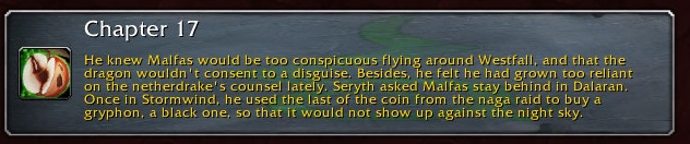 Chapter 17: He knew Malfas would be too conspicuous flying around Westfall and that the dragon wouldn't consent to a disguise. Besides, he felt he had grown too reliant on the netherdrake's counsel lately. Seryth asked Malfas to stay behind in Dalaran. Once in Stormwind, he used the last of the coin from the naga raid to buy a gryphon, a black one, so that it would not show up against the night sky.