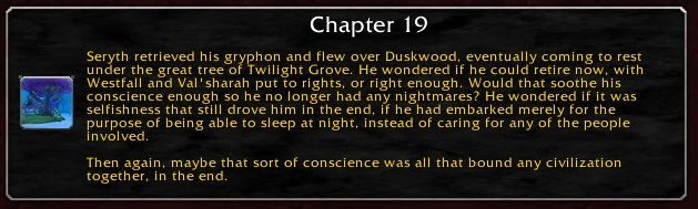 Chapter 19: Seryth retrieved his gryphon and flew over Duskwood, eventually coming to rest under the great tree of Twilight Grove. He wondered if he could retire now, with Westfall and Val'sharah put to rights, or right enough. Would that soothe his conscience enough so he no longer had any nightmares? He wondered if it was selfishness that still drove him in the end, if he had embarked merely for the purpose of being able to sleep at night, instead of caring for any of the people involved. Then again, maybe that sort of conscience was all that bound any civilization together, in the end.