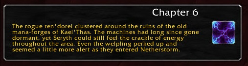 Chapter 6: The rogue ren'dorei around the ruins of the old mana-forges of Kael'Thas. The machines had long since gone dormant, yet Seryth could still feel the crackle of energy throughout the area. Even the whelpling perked up and seemed a little more alert as they entered Netherstorm.