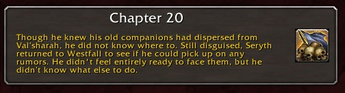 Chapter 20: Though he knew his old companions had dispersed from Val'sharah, he did not know where to. Still disguised, Seryth returned to Westfall to see if he could pick up on any rumors. He didn't feel entirely ready to face them, but he didn't know what else to do.