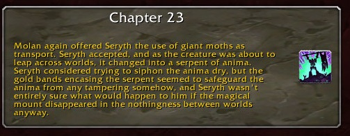 Chapter 23: Molan again offered Seryth the use of giant moths as transport. Seryth accepted, and as the creature was about to leap across worlds, it changed into a serpent of anima. Seryth considered trying to siphon the anima dry, but the gold bands encasing the serpent seemed to safeguard the anima from any tampering somehow, and Seryth wasn't entirely sure what would happen to him if the magical mount disappeared in the nothingness between worlds anyway.